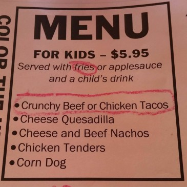 Nacho Hippo kids menu- Crunchy beef or chicken tacos, cheese quesadilla, cheese and beef nachos, chicken tenders, corn dog served with fries or applesauce and a child's drink for $5.95