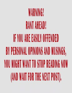 Warning! Rant ahead! If you are easily offended by opinions and musings you might want to stop reading now (and wait for the next post).