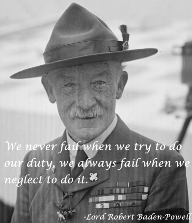 We never fail when we try to do our duty. We always fail when we neglect to do it. -Lord Robert Baden-Powell