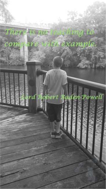 There is no teaching to compare with example.  -Lord Robert Baden-Powell